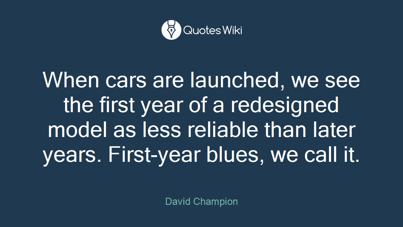 When cars are launched, we see the first year of a redesigned model as less reliable than later years. First-year blues, we call it.