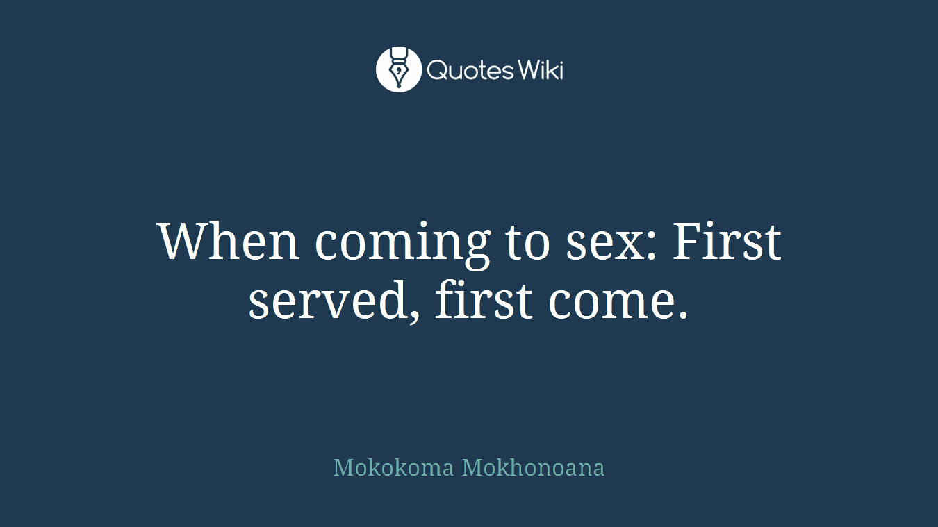 When coming to sex: First served, first come.