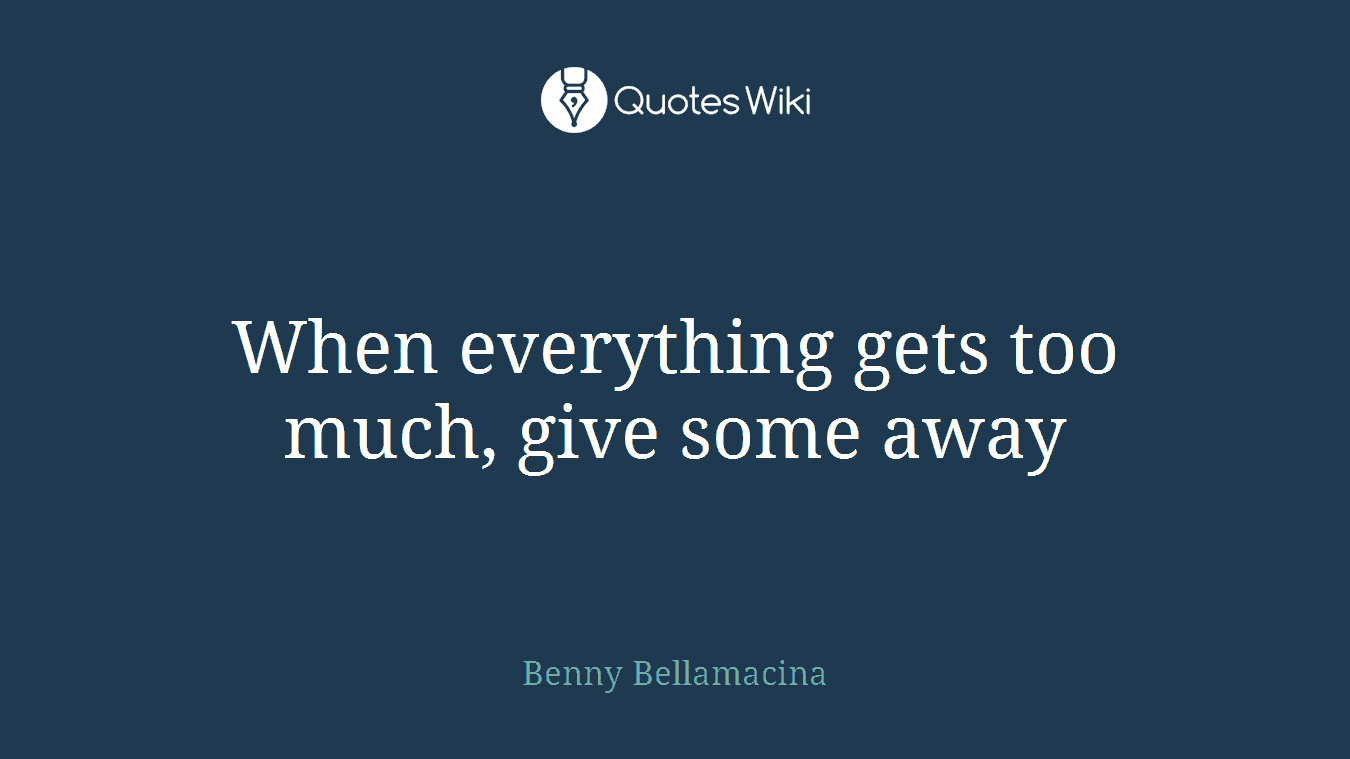 When everything gets too much, give some away