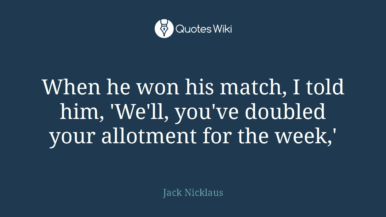 When he won his match, I told him, 'We'll, you've doubled your allotment for the week,'