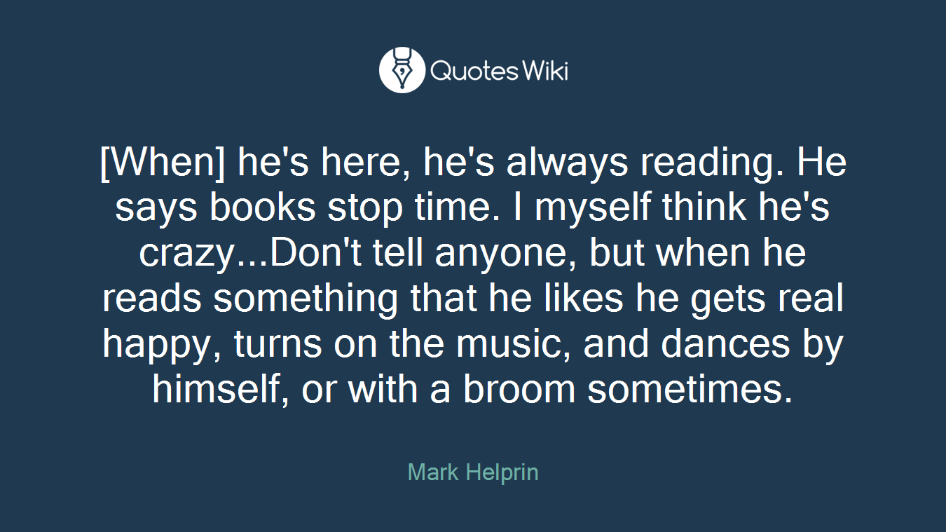 [When] he's here, he's always reading. He says books stop time. I myself think he's crazy...Don't tell anyone, but when he reads something that he likes he gets real happy, turns on the music, and dances by himself, or with a broom sometimes.