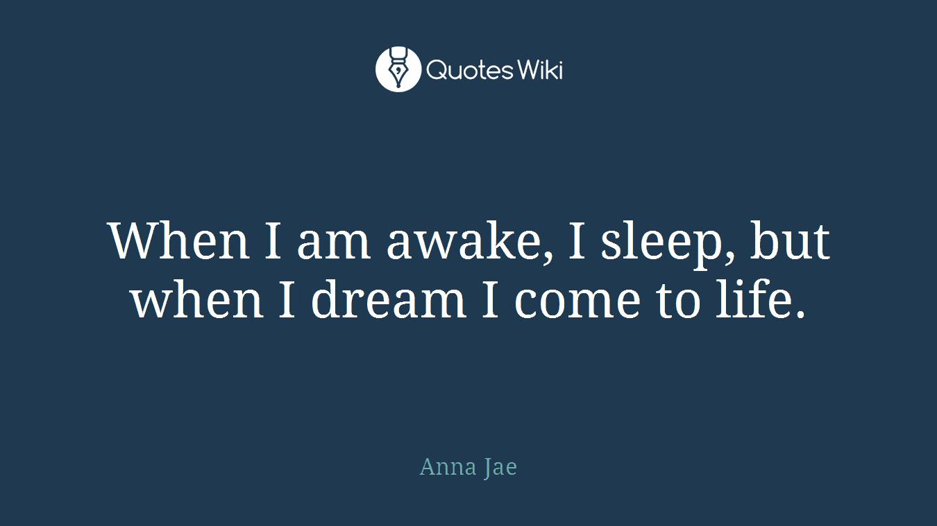 When I am awake, I sleep, but when I dream I come to life.