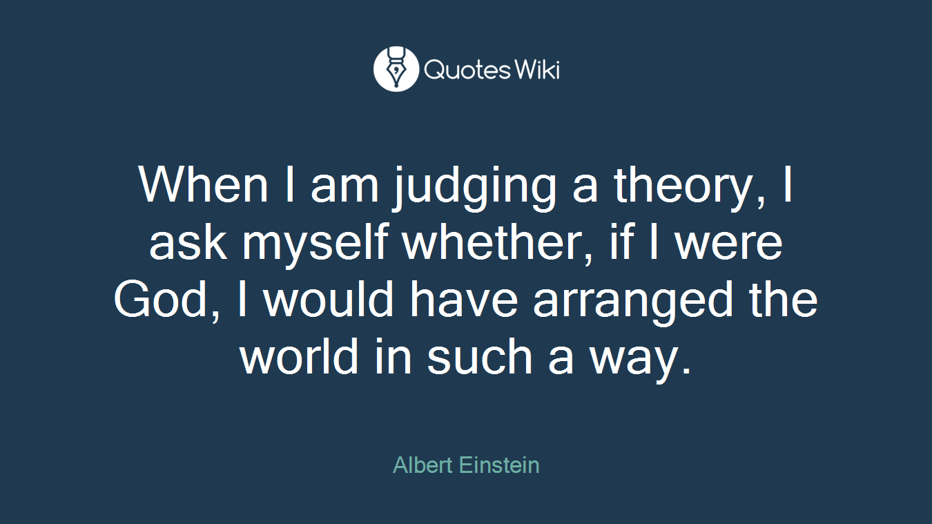 When I am judging a theory, I ask myself whether, if I were God, I would have arranged the world in such a way.