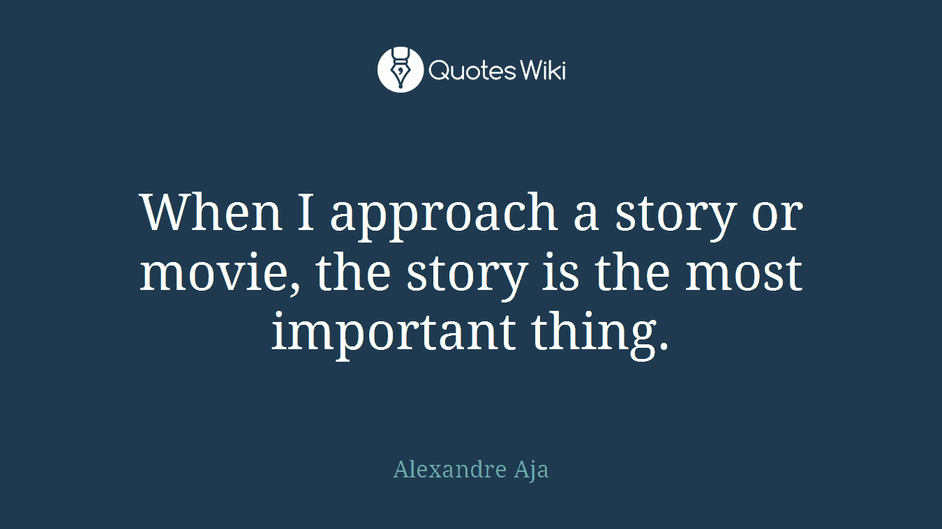 When I approach a story or movie, the story is the most important thing.