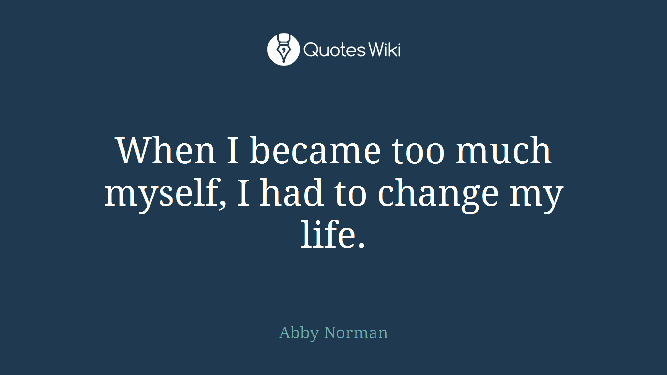 When I became too much myself, I had to change my life.