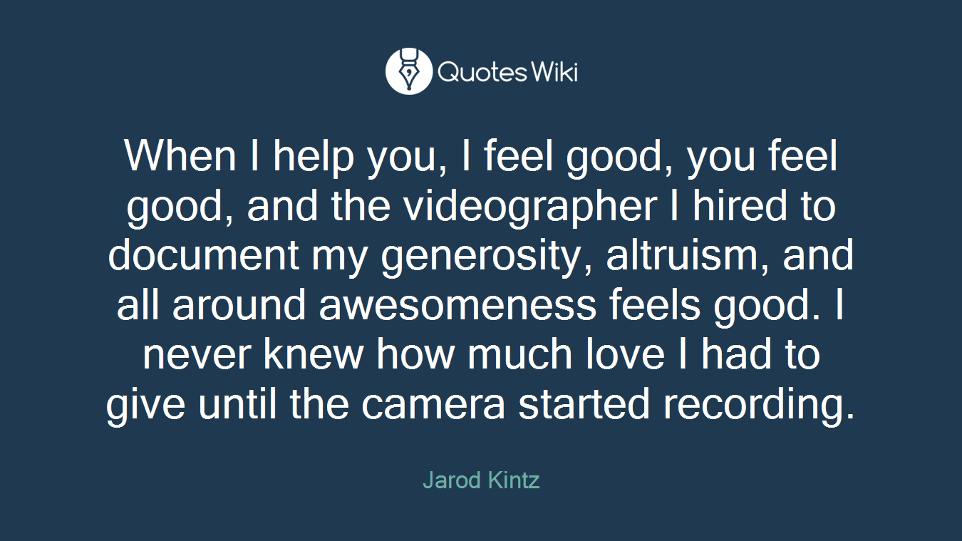 When I help you, I feel good, you feel good, and the videographer I hired to document my generosity, altruism, and all around awesomeness feels good. I never knew how much love I had to give until the camera started recording.