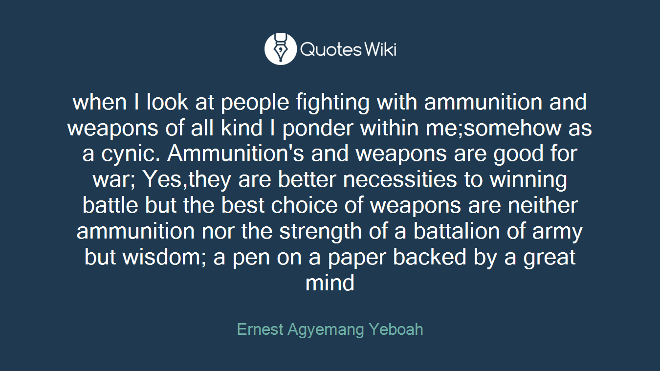 when I look at people fighting with ammunition and weapons of all kind I ponder within me;somehow as a cynic. Ammunition's and weapons are good for war; Yes,they are better necessities to winning battle but the best choice of weapons are neither ammunition nor the strength of a battalion of army but wisdom; a pen on a paper backed by a great mind
