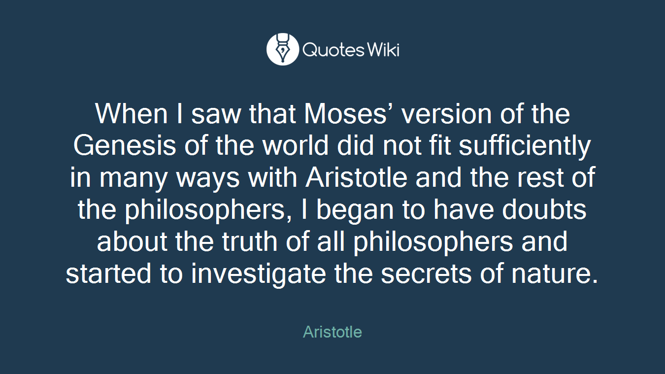 When I saw that Moses' version of the Genesis of the world did not fit sufficiently in many ways with Aristotle and the rest of the philosophers, I began to have doubts about the truth of all philosophers and started to investigate the secrets of nature.
