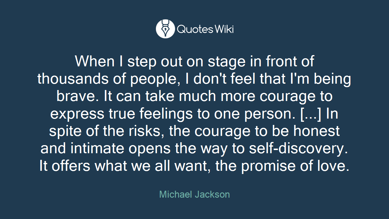 When I step out on stage in front of thousands of people, I don't feel that I'm being brave. It can take much more courage to express true feelings to one person. [...] In spite of the risks, the courage to be honest and intimate opens the way to self-discovery. It offers what we all want, the promise of love.