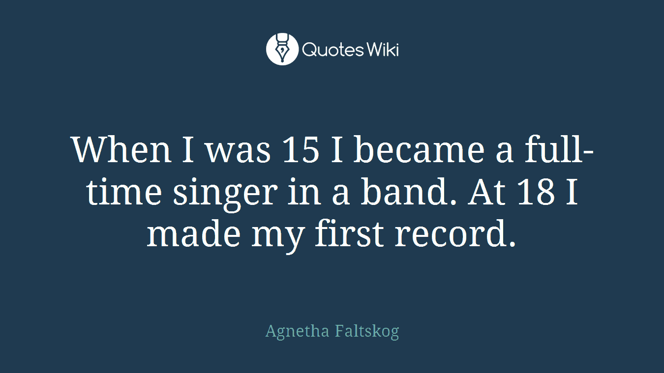 When I was 15 I became a full-time singer in a band. At 18 I made my first record.