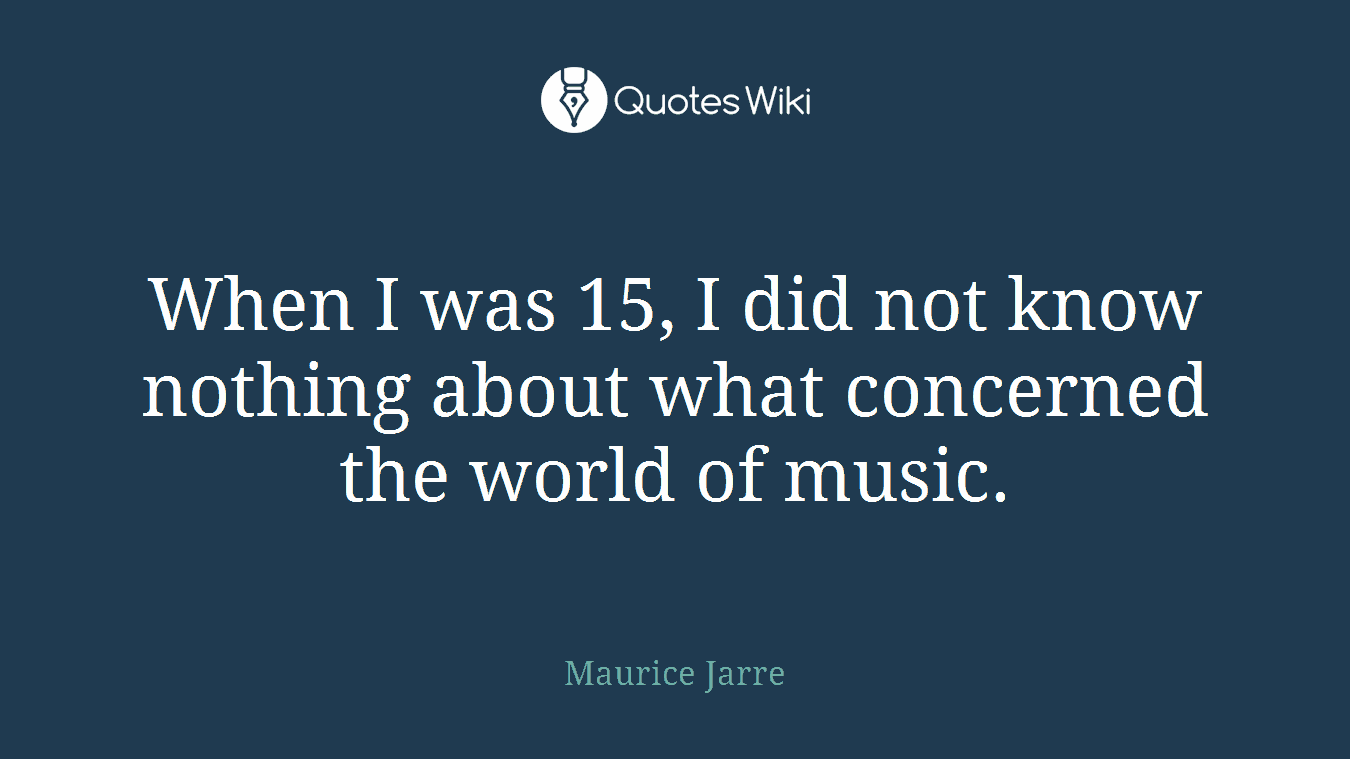 When I was 15, I did not know nothing about what concerned the world of music.