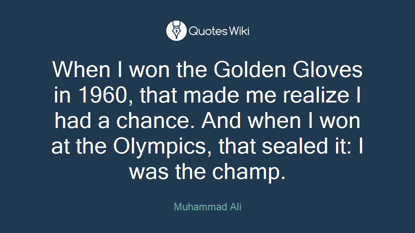 When I won the Golden Gloves in 1960, that made me realize I had a chance. And when I won at the Olympics, that sealed it: I was the champ.