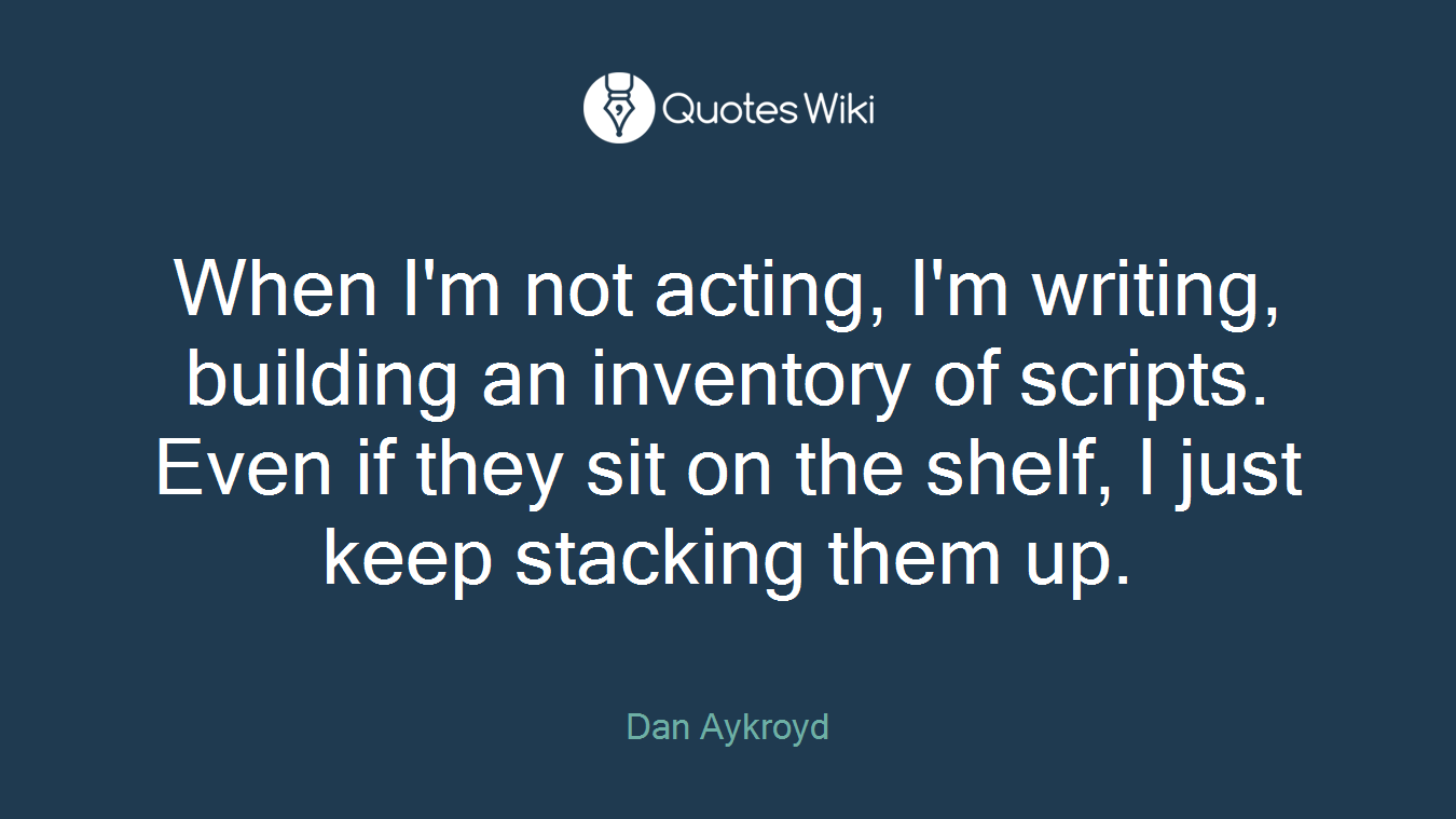 When I'm not acting, I'm writing, building an inventory of scripts. Even if they sit on the shelf, I just keep stacking them up.