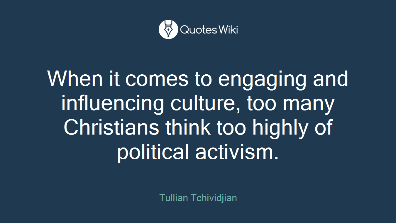 When it comes to engaging and influencing culture, too many Christians think too highly of political activism.