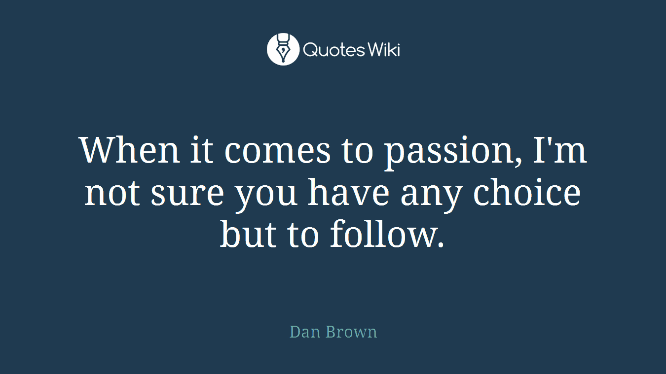 When it comes to passion, I'm not sure you have any choice but to follow.