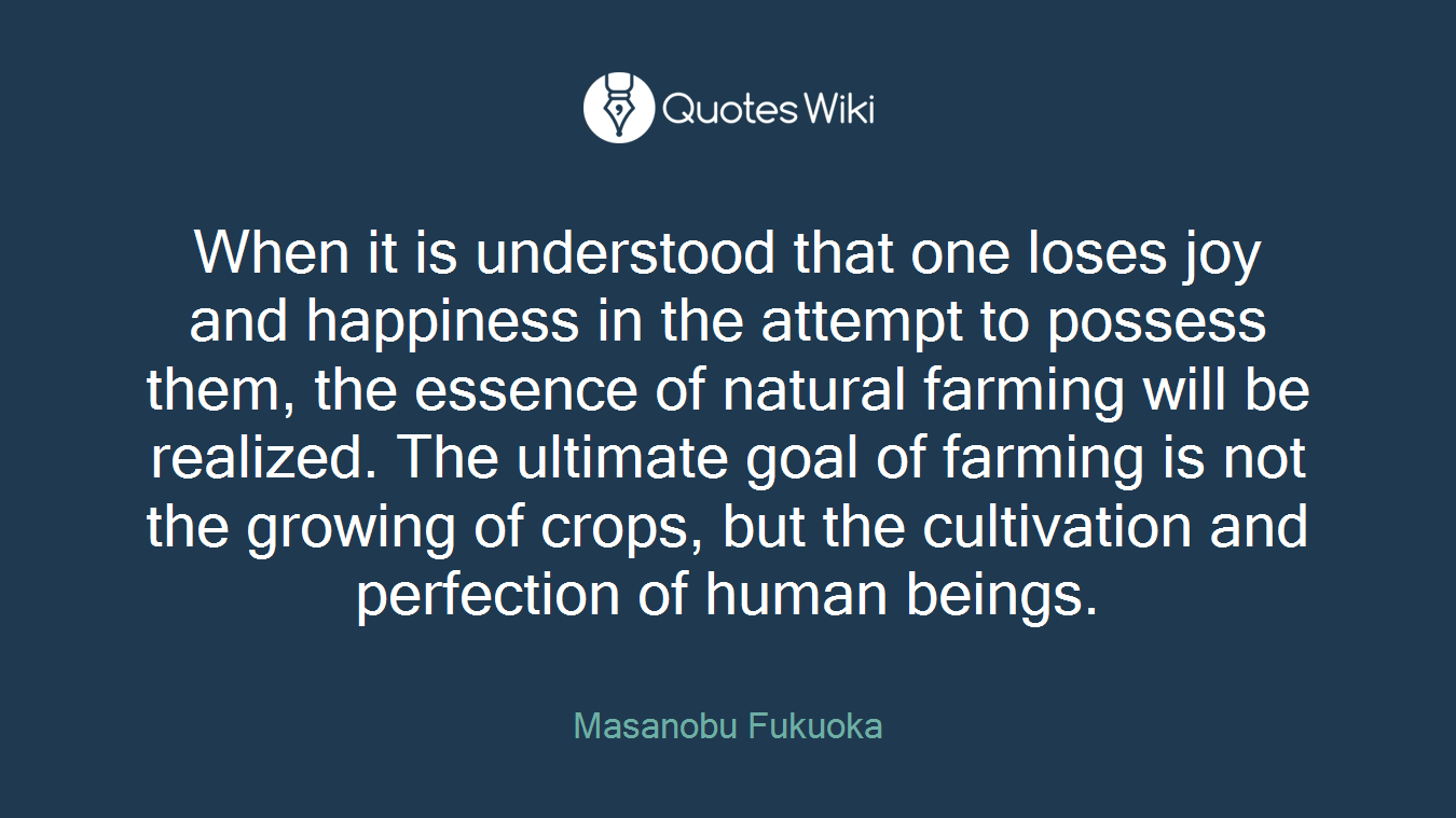 When it is understood that one loses joy and happiness in the attempt to possess them, the essence of natural farming will be realized. The ultimate goal of farming is not the growing of crops, but the cultivation and perfection of human beings.