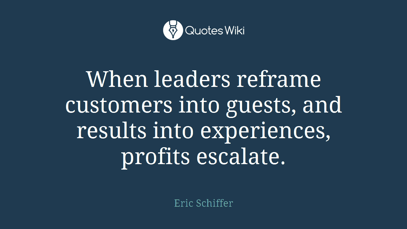 When leaders reframe customers into guests, and results into experiences, profits escalate.