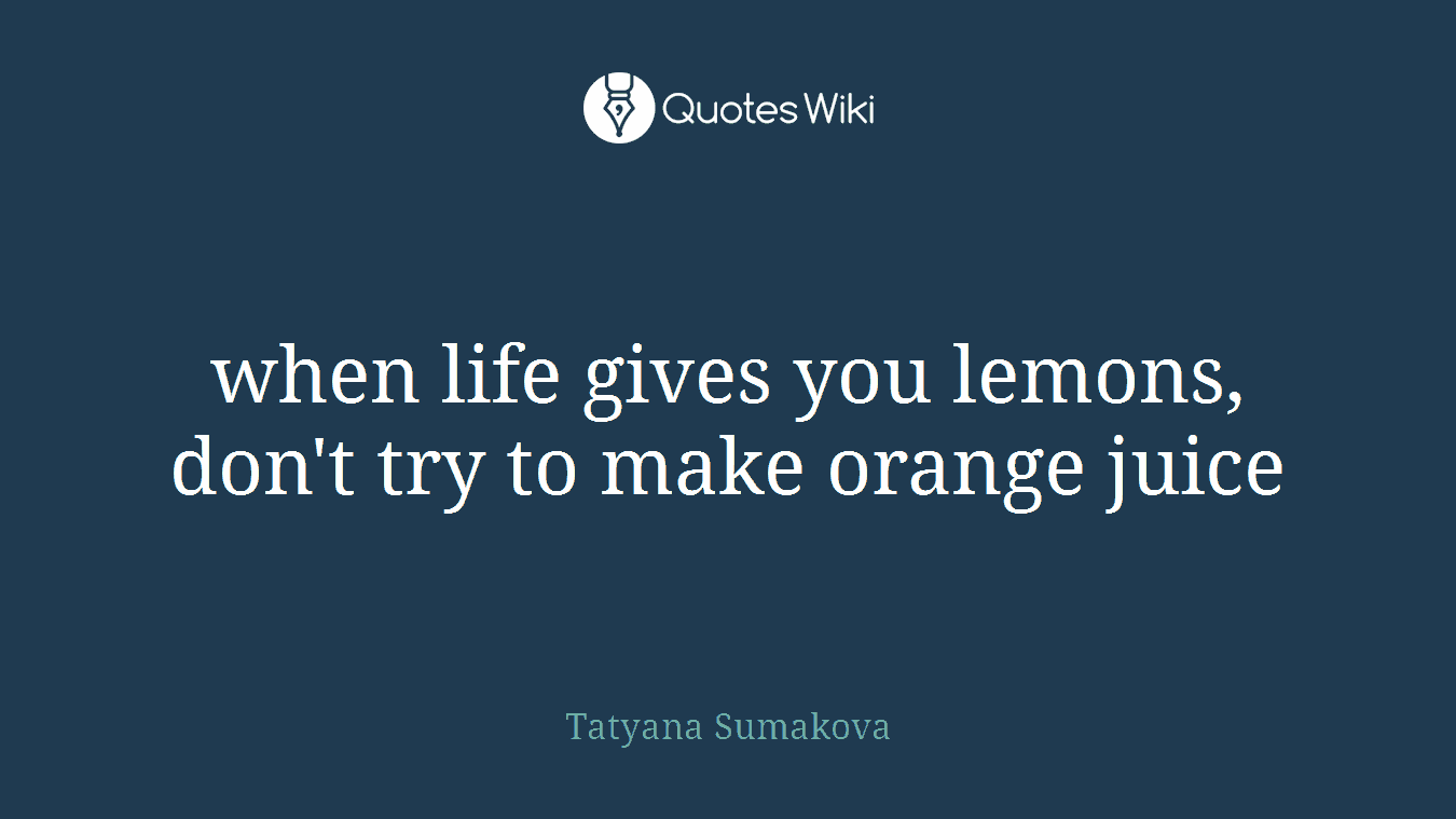 When Life Gives You Lemons Dont Try To Make O Quoteswiki