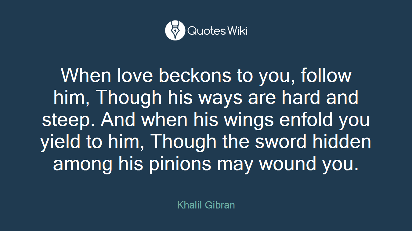 When love beckons to you, follow him, Though his ways are hard and steep. And when his wings enfold you yield to him, Though the sword hidden among his pinions may wound you.