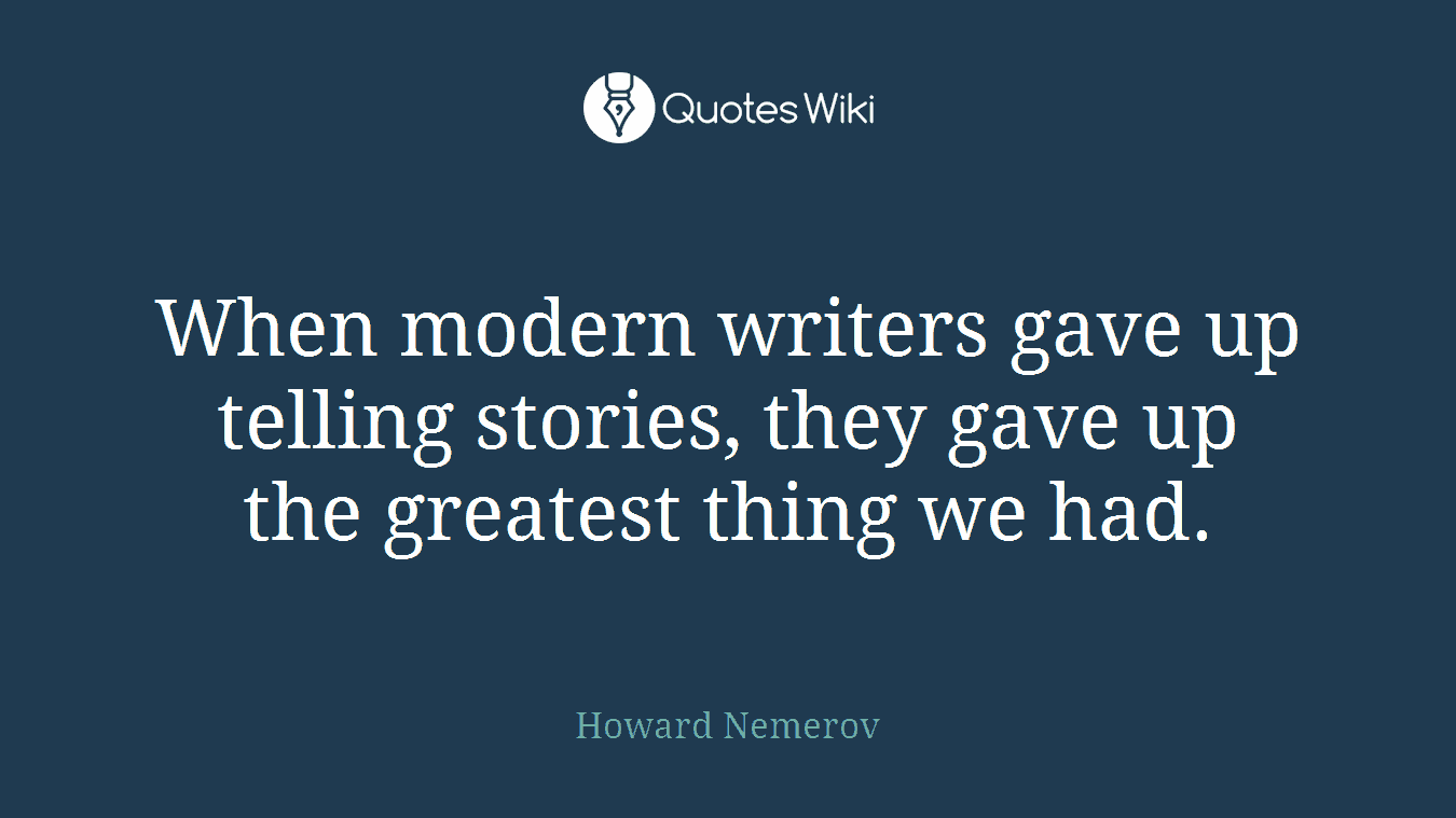 When modern writers gave up telling stories, they gave up the greatest thing we had.