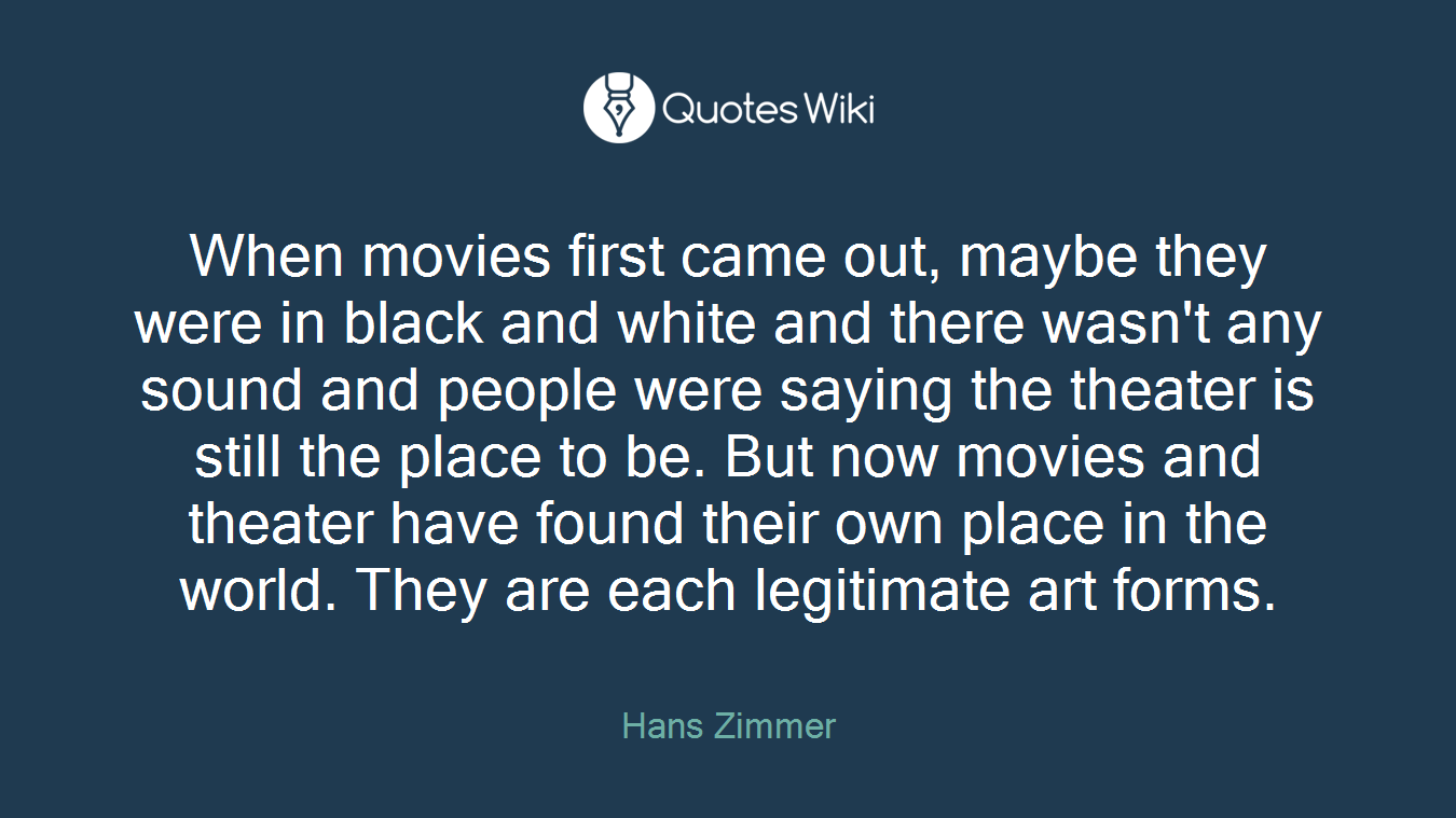 When movies first came out, maybe they were in black and white and there wasn't any sound and people were saying the theater is still the place to be. But now movies and theater have found their own place in the world. They are each legitimate art forms.