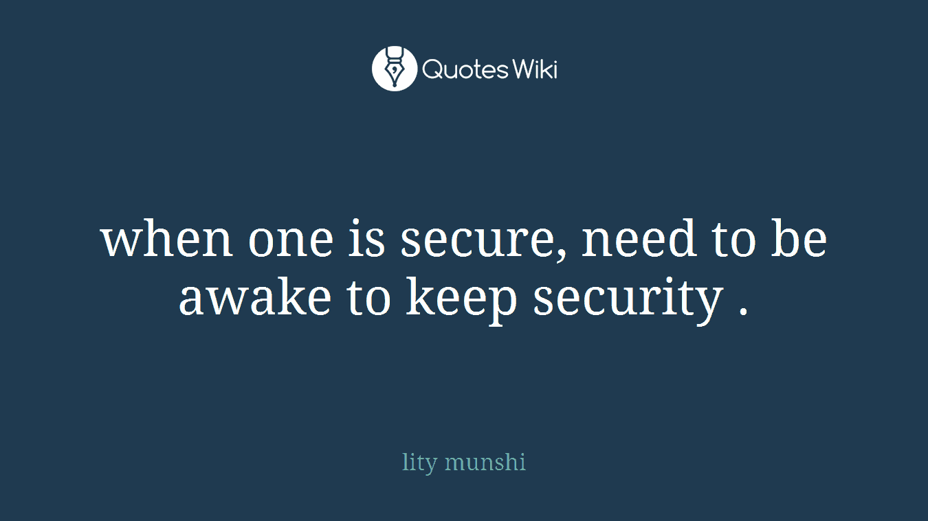 when one is secure, need to be awake to keep security .
