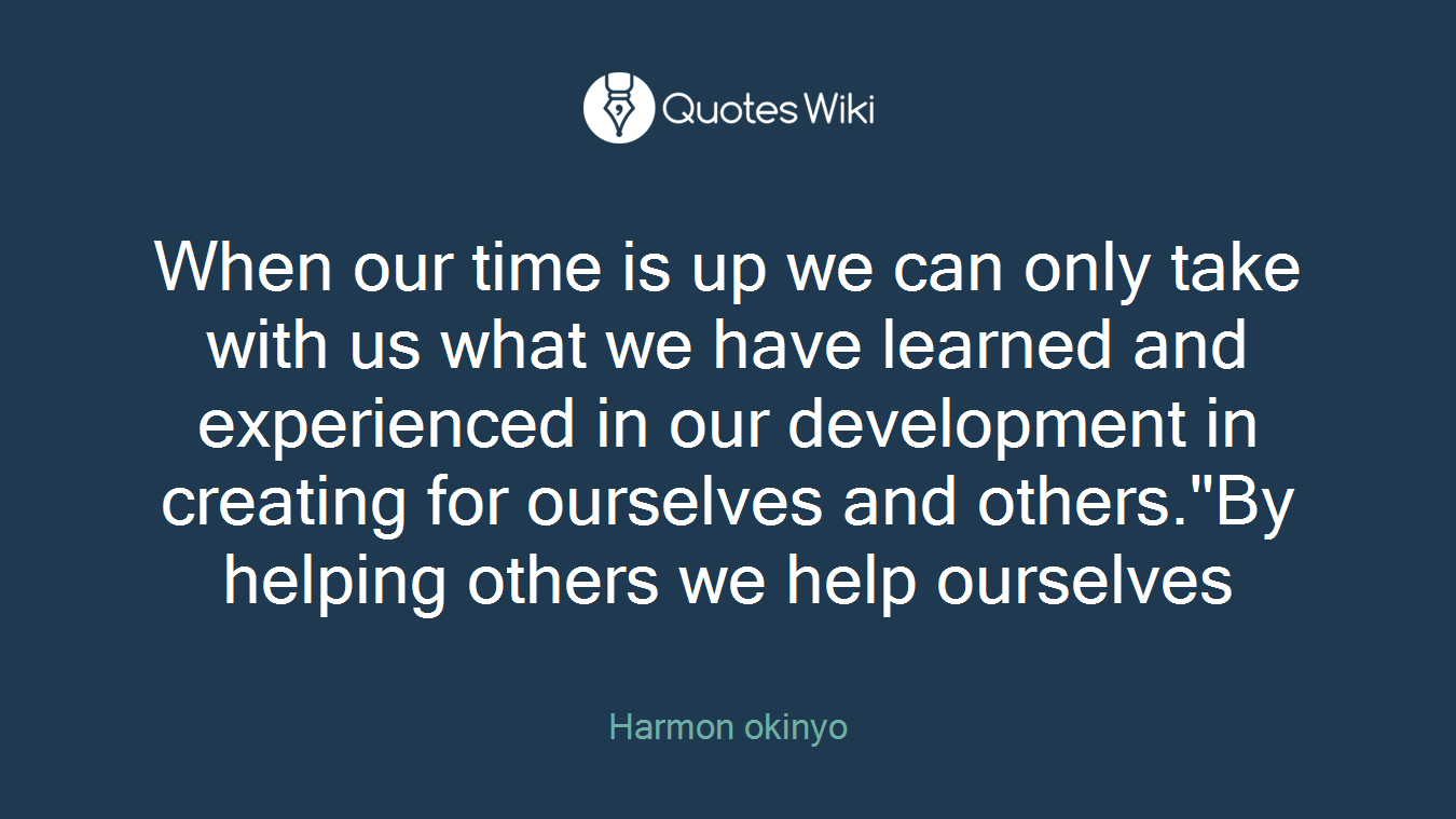 "When our time is up we can only take with us what we have learned and experienced in our development in creating for ourselves and others.""By helping others we help ourselves"