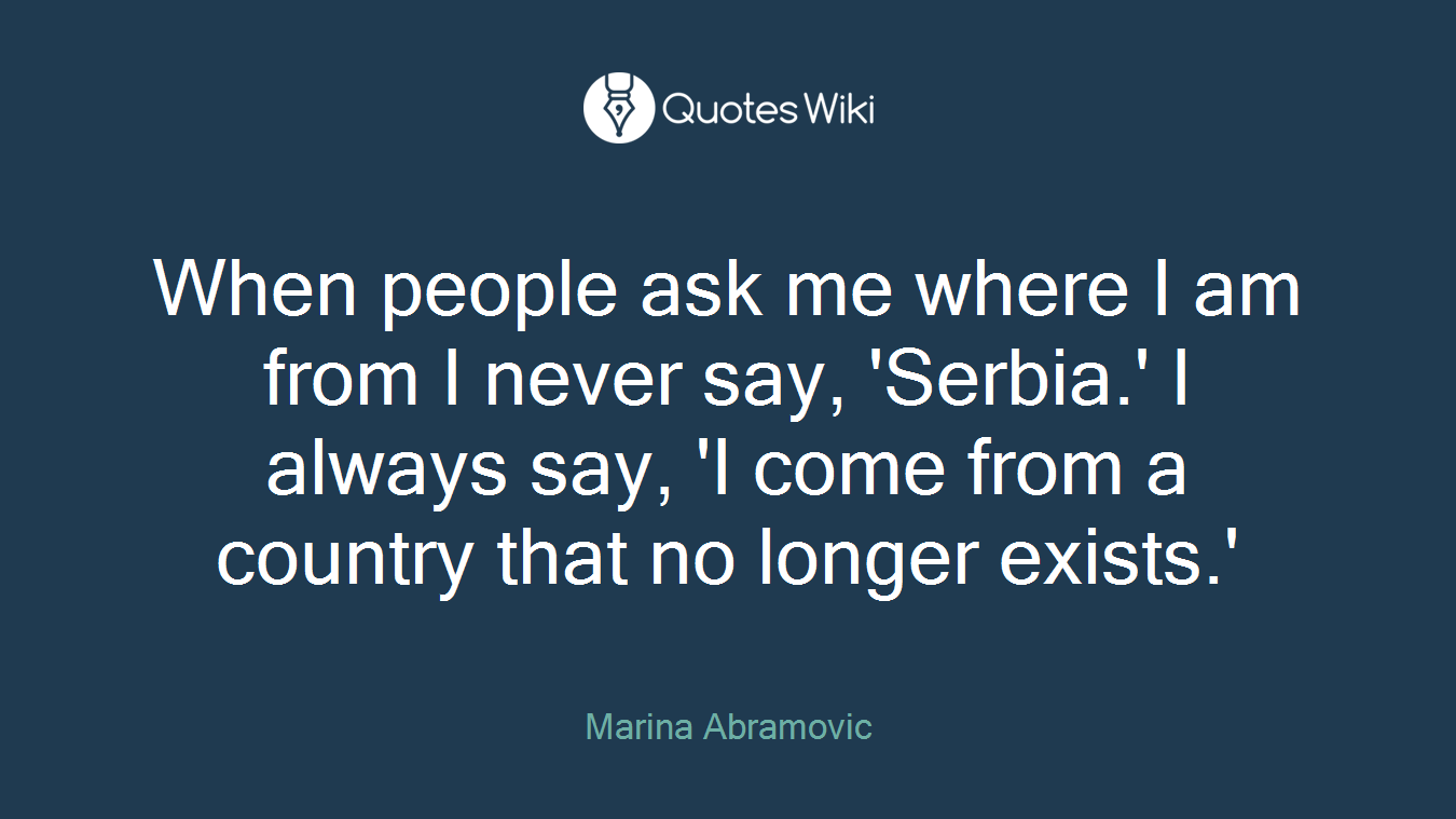 When people ask me where I am from I never say, 'Serbia.' I always say, 'I come from a country that no longer exists.'