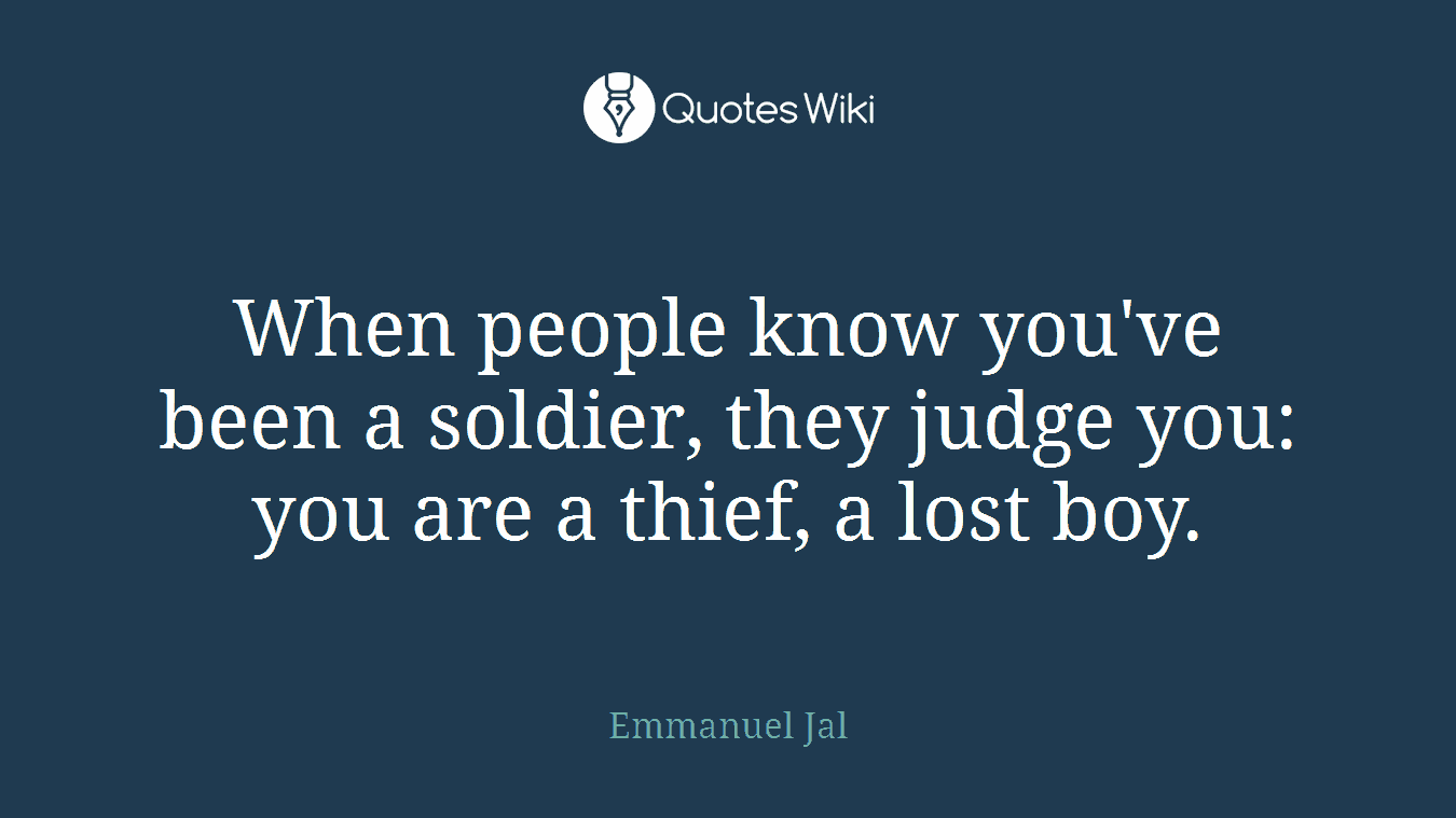 When people know you've been a soldier, they judge you: you are a thief, a lost boy.