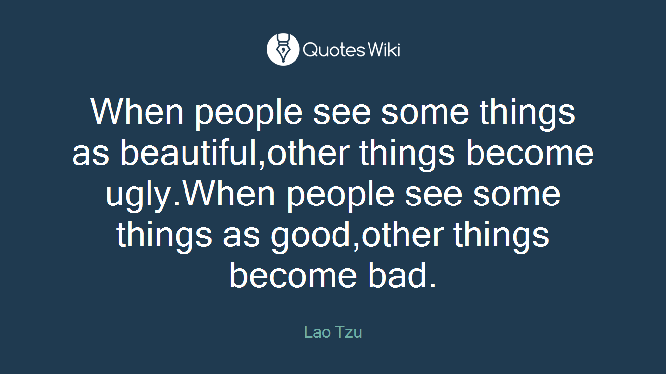 When people see some things as beautiful,other things become ugly.When people see some things as good,other things become bad.