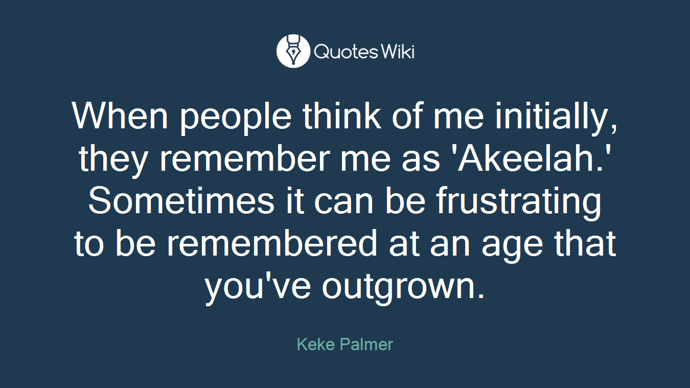 When people think of me initially, they remember me as 'Akeelah.' Sometimes it can be frustrating to be remembered at an age that you've outgrown.