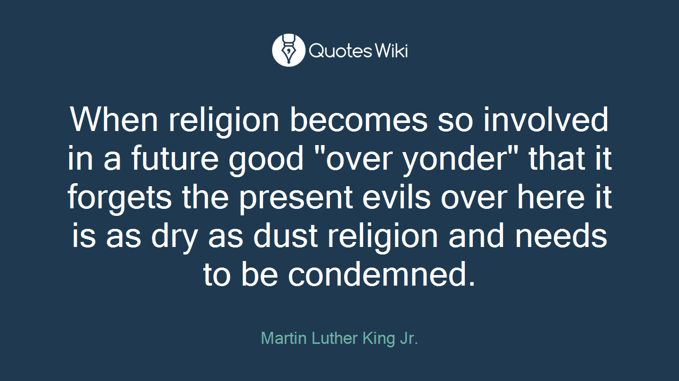 """When religion becomes so involved in a future good """"over yonder"""" that it forgets the present evils over here it is as dry as dust religion and needs to be condemned."""