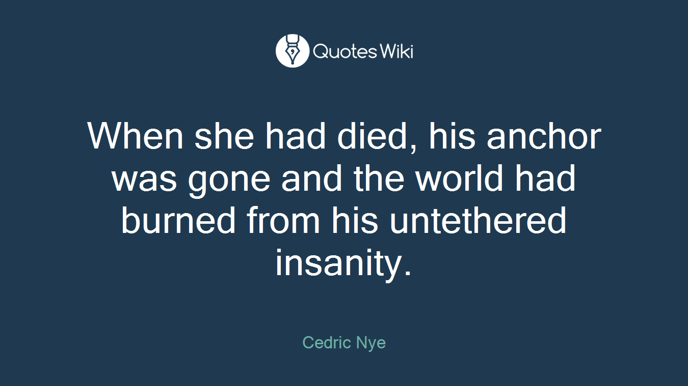 When she had died, his anchor was gone and the world had burned from his untethered insanity.