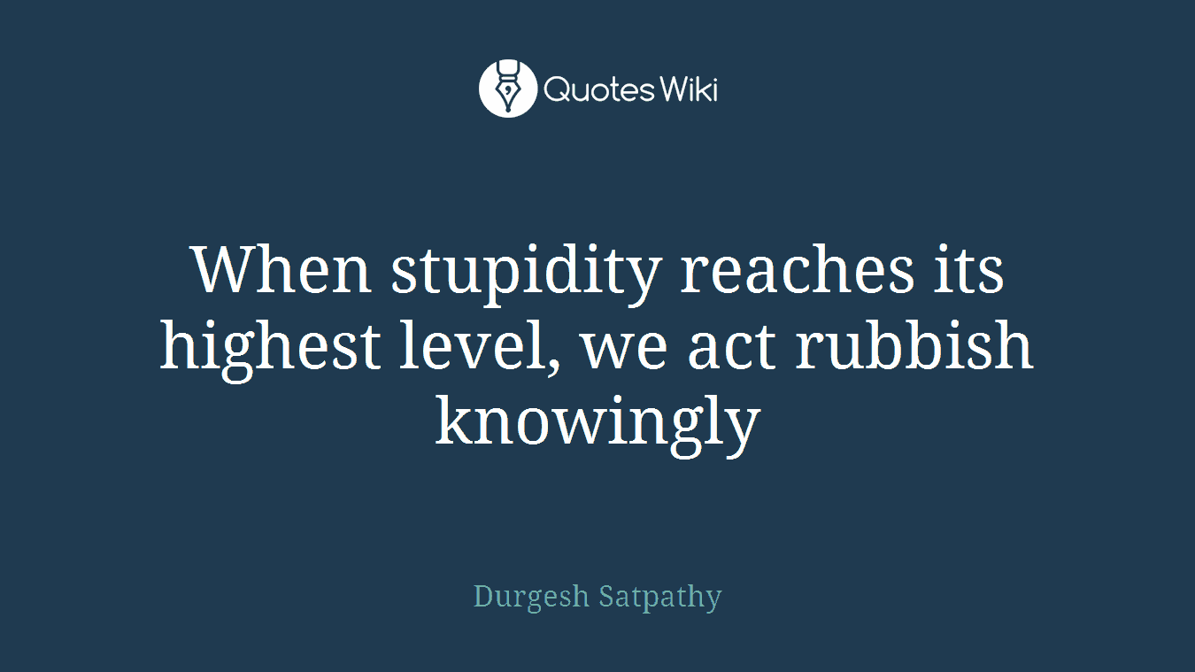 When stupidity reaches its highest level, we act rubbish knowingly