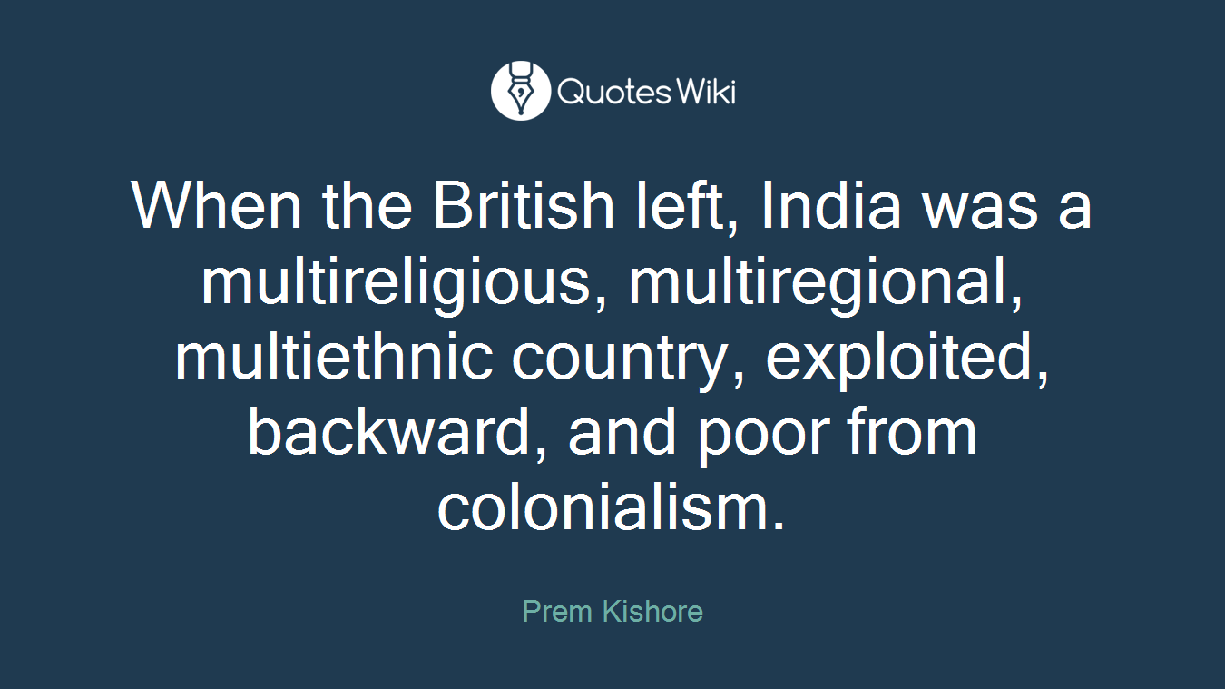 When the British left, India was a multireligious, multiregional, multiethnic country, exploited, backward, and poor from colonialism.