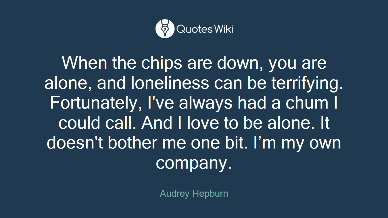 When the chips are down, you are alone, and loneliness can be terrifying. Fortunately, I've always had a chum I could call. And I love to be alone. It doesn't bother me one bit. I'm my own company.