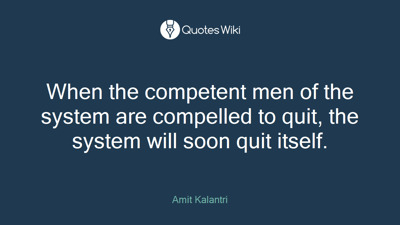 When the competent men of the system are compelled to quit, the system will soon quit itself.