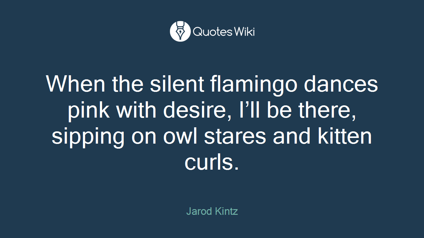 When the silent flamingo dances pink with desire, I'll be there, sipping on owl stares and kitten curls.