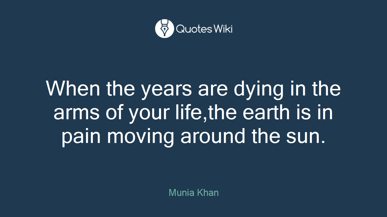 When the years are dying in the arms of your life,the earth is in pain moving around the sun.
