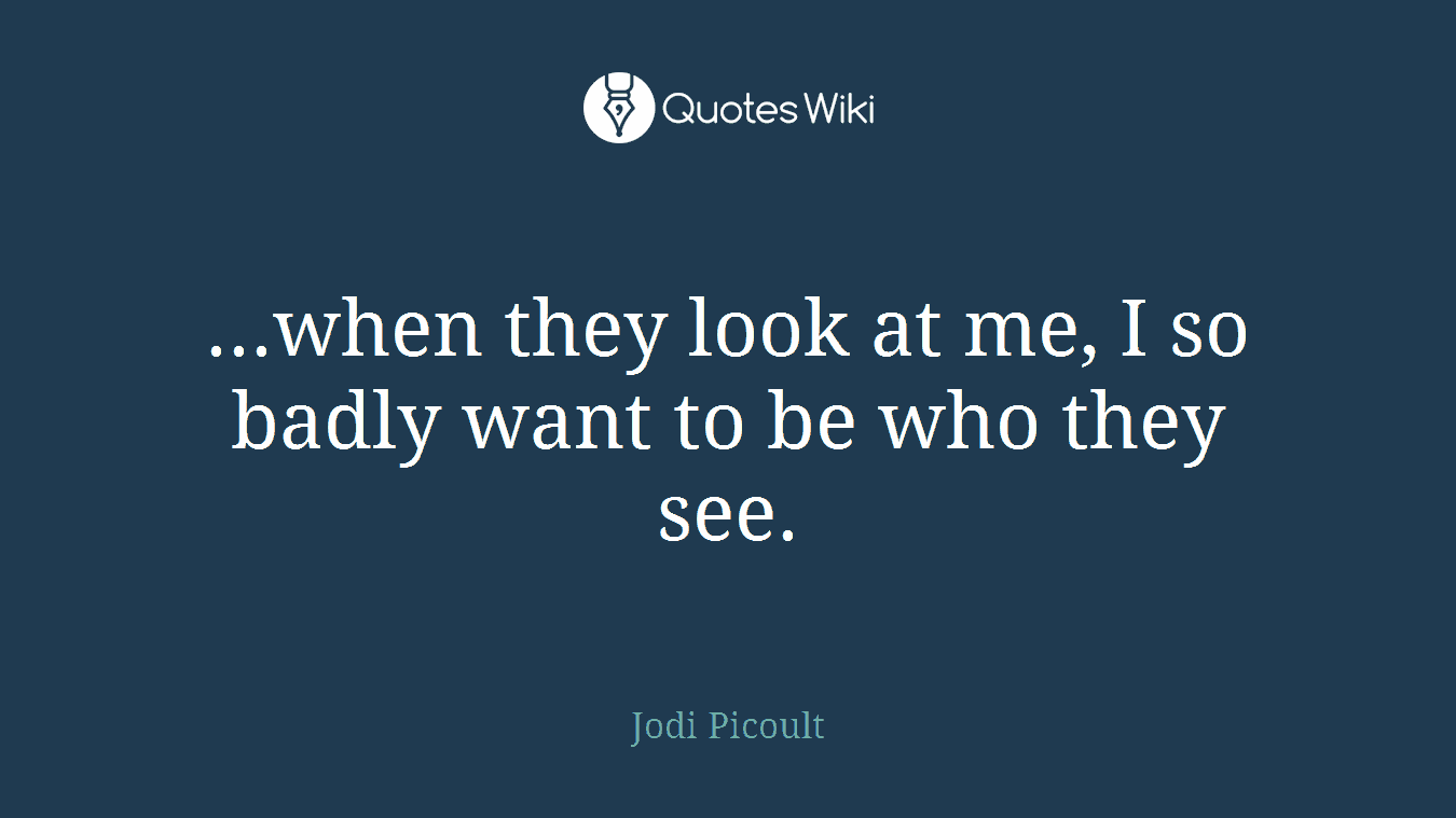 ...when they look at me, I so badly want to be who they see.