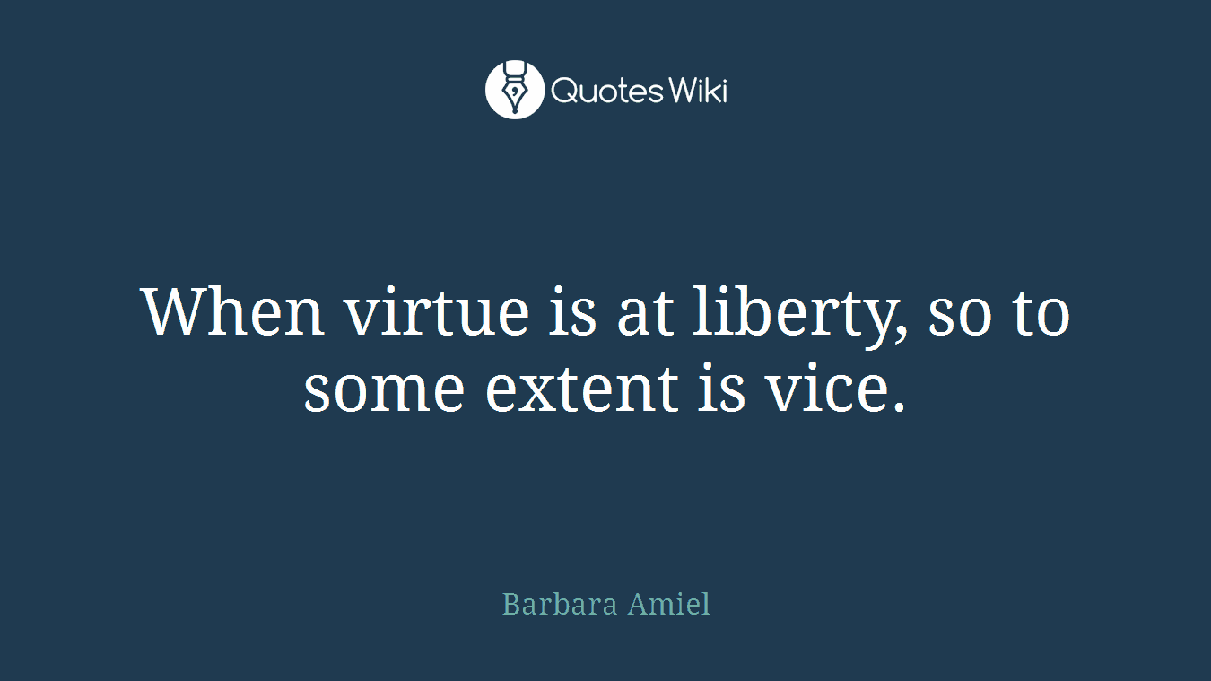 When virtue is at liberty, so to some extent is vice.