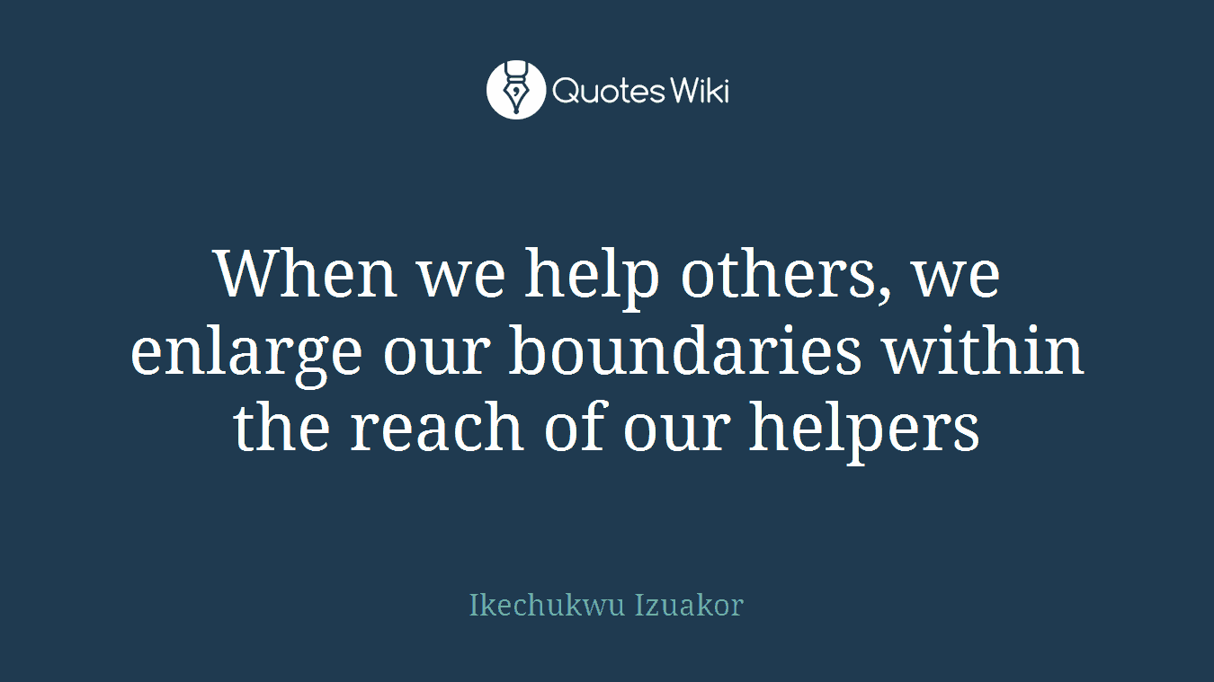 When we help others, we enlarge our boundaries within the reach of our helpers