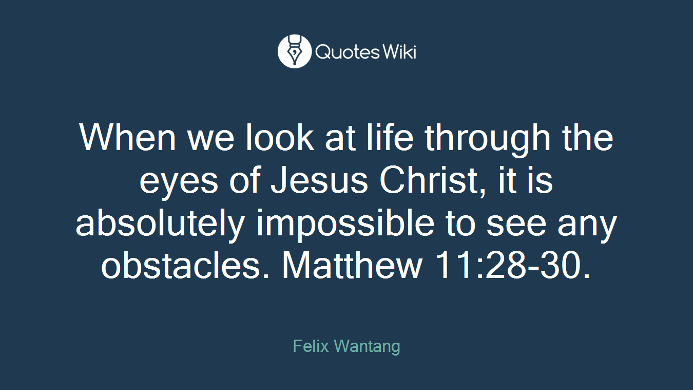 When we look at life through the eyes of Jesus Christ, it is absolutely impossible to see any obstacles. Matthew 11:28-30.