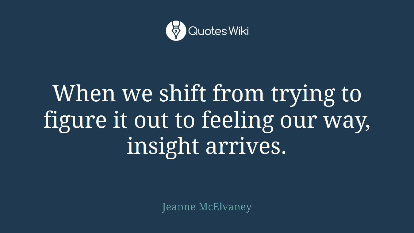 When we shift from trying to figure it out to feeling our way, insight arrives.