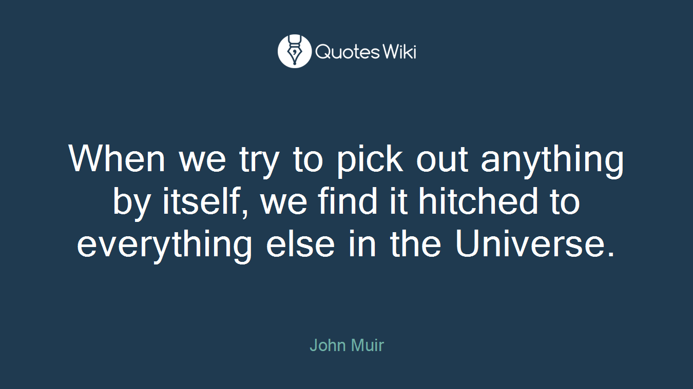 When we try to pick out any­thing by itself, we find it hitched to every­thing else in the Uni­verse.