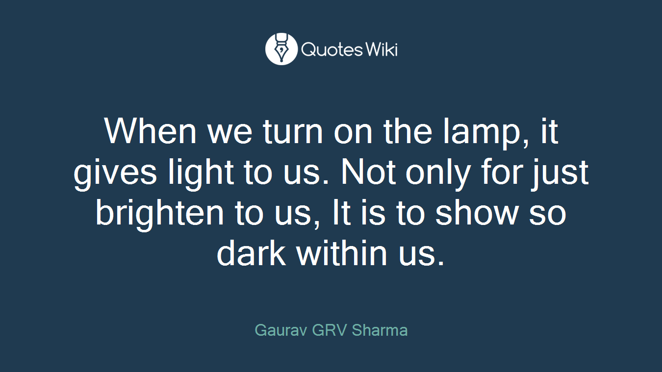 When we turn on the lamp, it gives light to us. Not only for just brighten to us, It is to show so dark within us.