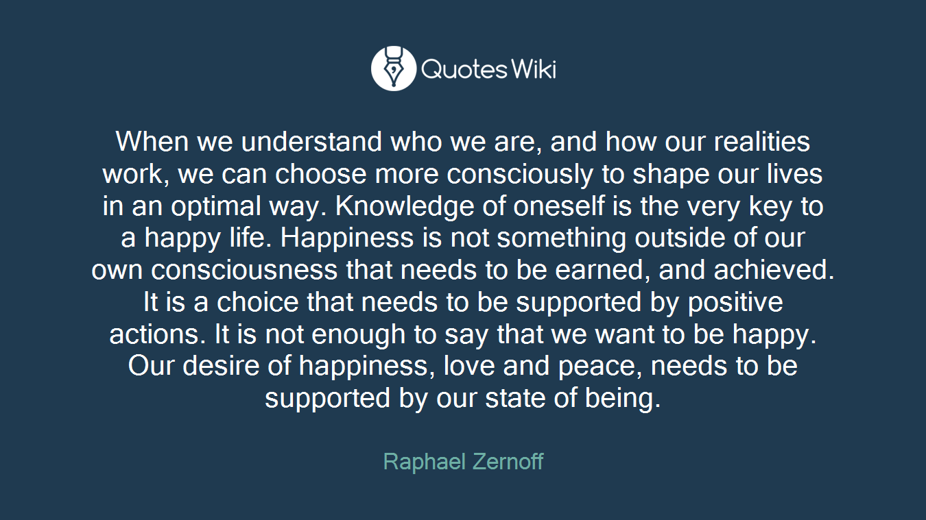 When we understand who we are, and how our realities work, we can choose more consciously to shape our lives in an optimal way. Knowledge of oneself is the very key to a happy life. Happiness is not something outside of our own consciousness that needs to be earned, and achieved. It is a choice that needs to be supported by positive actions. It is not enough to say that we want to be happy. Our desire of happiness, love and peace, needs to be supported by our state of being.