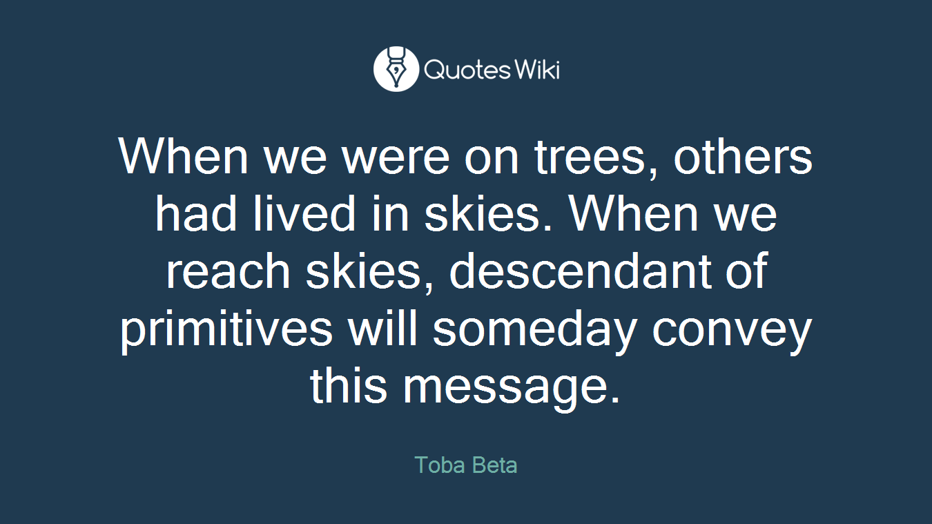 When we were on trees, others had lived in skies. When we reach skies, descendant of primitives will someday convey this message.