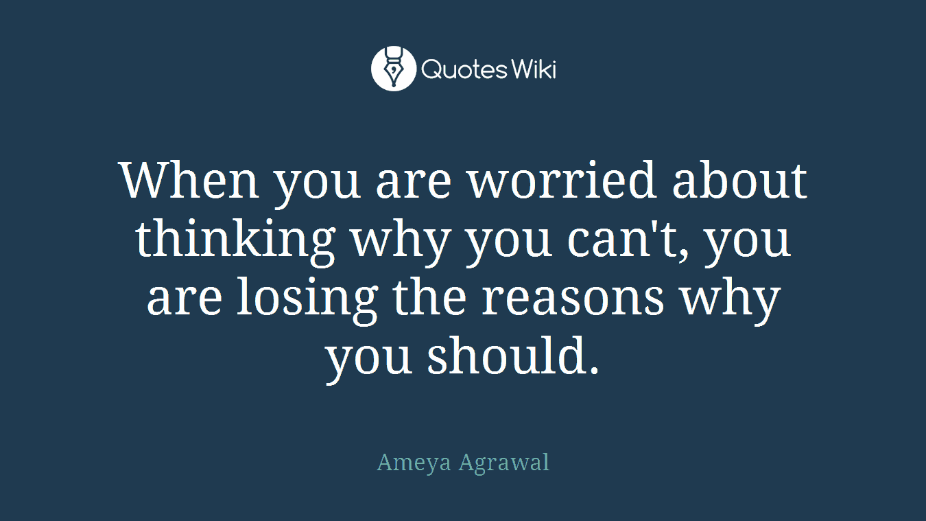 When you are worried about thinking why you can't, you are losing the reasons why you should.
