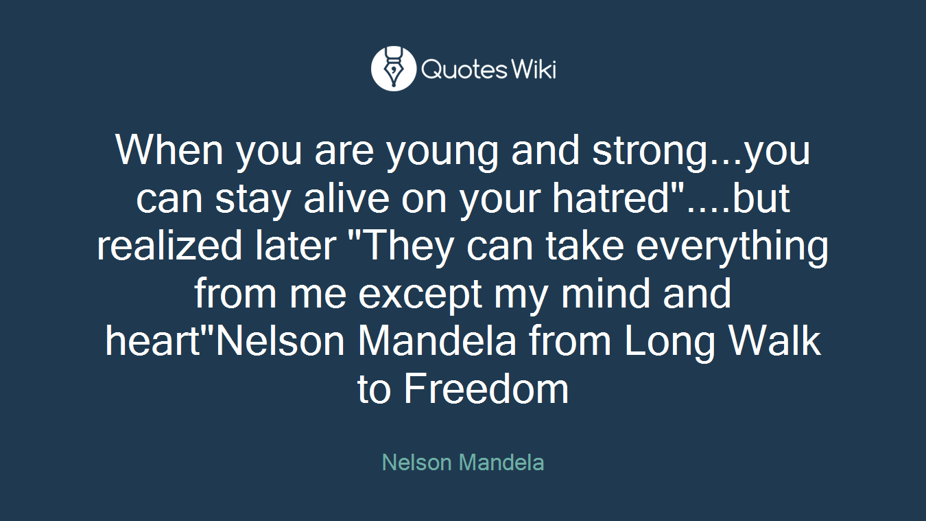 "When you are young and strong...you can stay alive on your hatred""....but realized later ""They can take everything from me except my mind and heart""Nelson Mandela from Long Walk to Freedom"